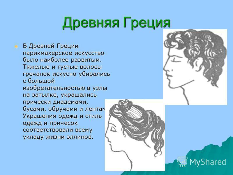 Древняя Греция В Древней Греции парикмахерское искусство было наиболее развитым. Тяжелые и густые волосы гречанок искусно убирались с большой изобретательностью в узлы на затылке, украшались прически диадемами, бусами, обручами и лентами. Украшения о
