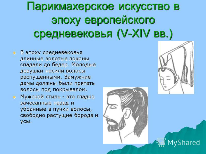Парикмахерское искусство в эпоху европейского средневековья (V-XIV вв.) В эпоху средневековья длинные золотые локоны спадали до бедер. Молодые девушки носили волосы распущенными. Замужние дамы должны были прятать волосы под покрывалом. В эпоху средне
