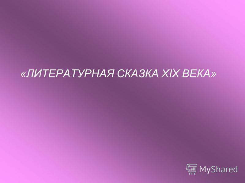 «ЛИТЕРАТУРНАЯ СКАЗКА XIX ВЕКА»