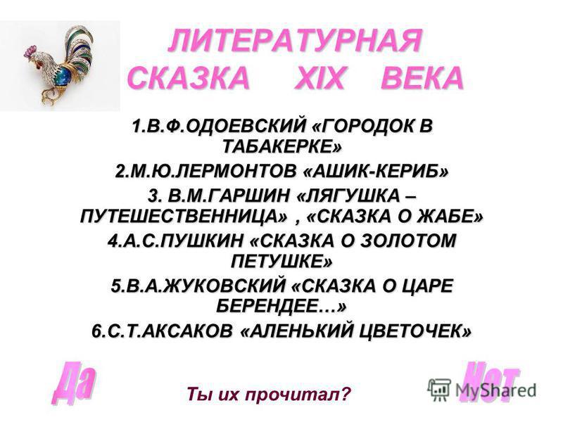 ЛИТЕРАТУРНАЯ СКАЗКА XIX ВЕКА 1.В.Ф.ОДОЕВСКИЙ «ГОРОДОК В ТАБАКЕРКЕ» 2.М.Ю.ЛЕРМОНТОВ «АШИК-КЕРИБ» 3. В.М.ГАРШИН «ЛЯГУШКА – ПУТЕШЕСТВЕННИЦА», «СКАЗКА О ЖАБЕ» 4.А.С.ПУШКИН «СКАЗКА О ЗОЛОТОМ ПЕТУШКЕ» 5.В.А.ЖУКОВСКИЙ «СКАЗКА О ЦАРЕ БЕРЕНДЕЕ…» 6.С.Т.АКСАКОВ