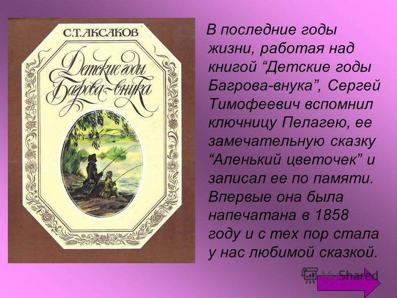 В последние годы жизни, работая над книгой Детские годы Багрова-внука, Сергей Тимофеевич вспомнил ключницу Пелагею, ее замечательную сказку Аленький цветочек и записал ее по памяти. Впервые она была напечатана в 1858 году и с тех пор стала у нас люби