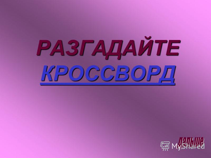 РАЗГАДАЙТЕ КРОССВОРД КРОССВОРД
