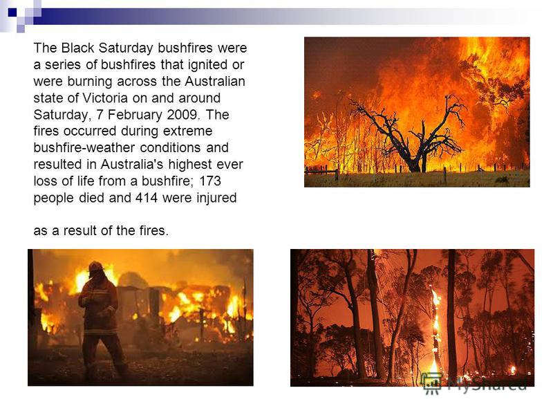 The Black Saturday bushfires were a series of bushfires that ignited or were burning across the Australian state of Victoria on and around Saturday, 7 February 2009. The fires occurred during extreme bushfire-weather conditions and resulted in Austra