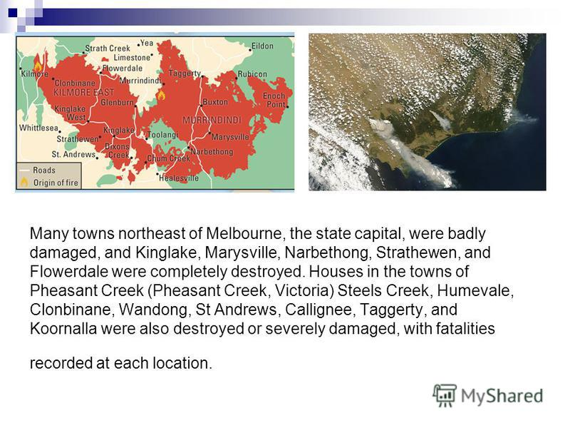 Many towns northeast of Melbourne, the state capital, were badly damaged, and Kinglake, Marysville, Narbethong, Strathewen, and Flowerdale were completely destroyed. Houses in the towns of Pheasant Creek (Pheasant Creek, Victoria) Steels Creek, Humev