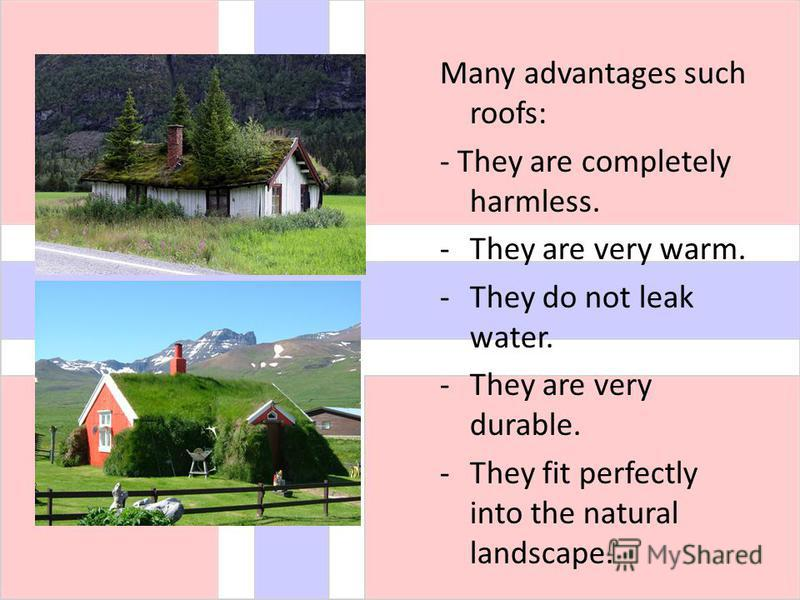 Many advantages such roofs: - They are completely harmless. -They are very warm. -They do not leak water. -They are very durable. -They fit perfectly into the natural landscape.