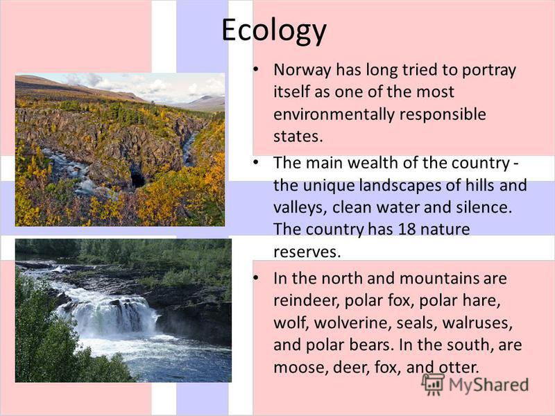 Еcology Norway has long tried to portray itself as one of the most environmentally responsible states. The main wealth of the country - the unique landscapes of hills and valleys, clean water and silence. The country has 18 nature reserves. In the no