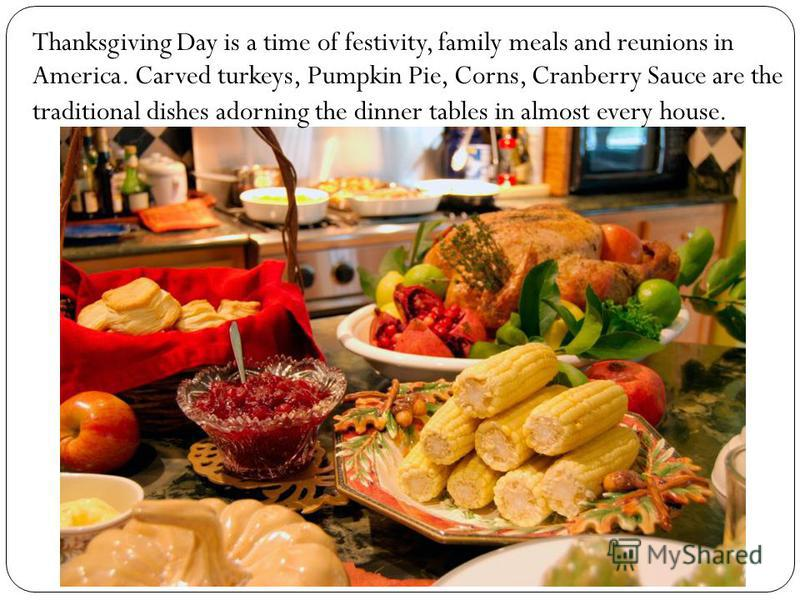 Thanksgiving Day is a time of festivity, family meals and reunions in America. Carved turkeys, Pumpkin Pie, Corns, Cranberry Sauce are the traditional dishes adorning the dinner tables in almost every house.