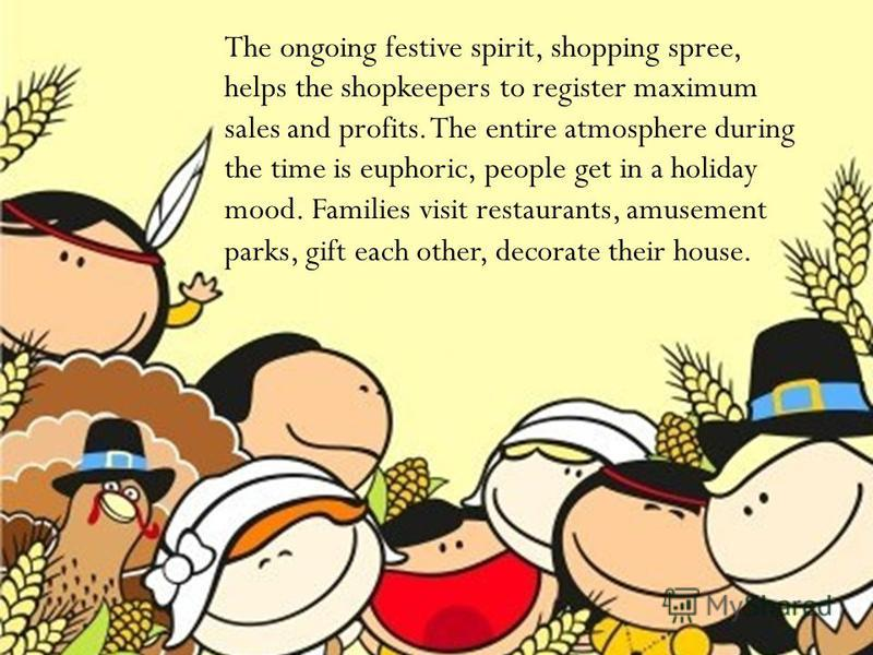 The ongoing festive spirit, shopping spree, helps the shopkeepers to register maximum sales and profits. The entire atmosphere during the time is euphoric, people get in a holiday mood. Families visit restaurants, amusement parks, gift each other, de