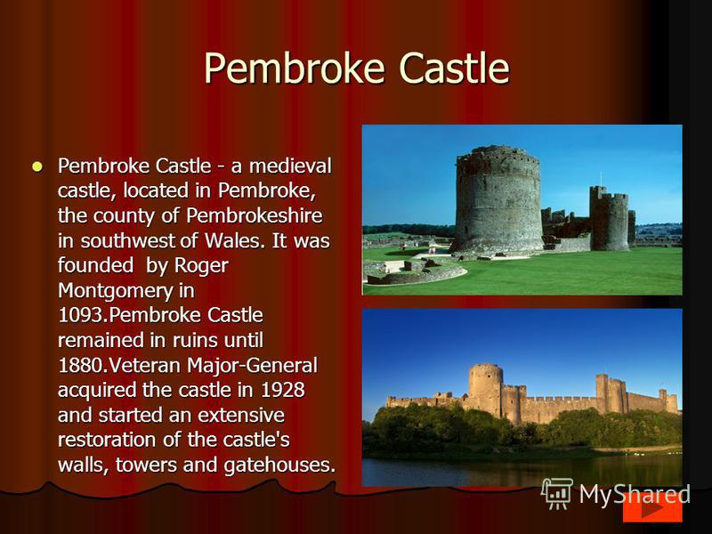 Pembroke Castle Pembroke Castle - a medieval castle, located in Pembroke, the county of Pembrokeshire in southwest of Wales. It was founded by Roger Montgomery in 1093.Pembroke Castle remained in ruins until 1880.Veteran Major-General acquired the ca