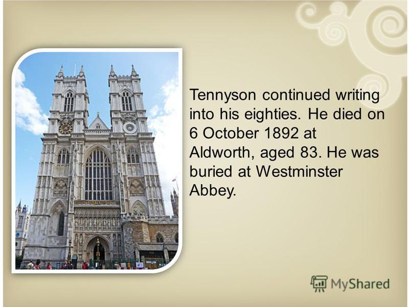 Tennyson continued writing into his eighties. He died on 6 October 1892 at Aldworth, aged 83. He was buried at Westminster Abbey.