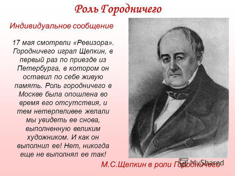 17 мая смотрели «Ревизора». Городничего играл Щепкин, в первый раз по приезде из Петербурга, в котором он оставил по себе живую память. Роль городничего в Москве была опошлена во время его отсутствия, и тем нетерпеливее желали мы увидеть ее снова, вы