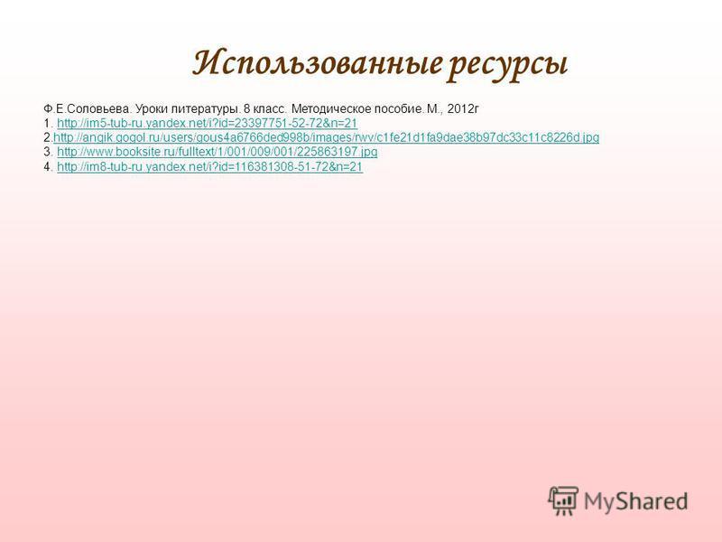 Использованные ресурсы Ф.Е.Соловьева. Уроки литературы. 8 класс. Методическое пособие. М., 2012 г 1. http://im5-tub-ru.yandex.net/i?id=23397751-52-72&n=21http://im5-tub-ru.yandex.net/i?id=23397751-52-72&n=21 2.http://angik.gogol.ru/users/gous4a6766de