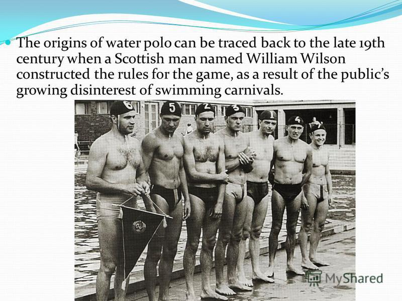 The origins of water polo can be traced back to the late 19th century when a Scottish man named William Wilson constructed the rules for the game, as a result of the publics growing disinterest of swimming carnivals.
