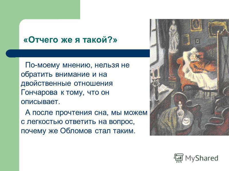 «Отчего же я такой?» По-моему мнению, нельзя не обратить внимание и на двойственные отношения Гончарова к тому, что он описывает. А после прочтения сна, мы можем с легкостью ответить на вопрос, почему же Обломов стал таким.