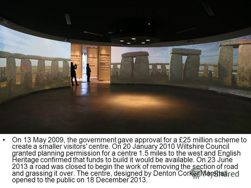 On 13 May 2009, the government gave approval for a £25 million scheme to create a smaller visitors' centre. On 20 January 2010 Wiltshire Council granted planning permission for a centre 1.5 miles to the west and English Heritage confirmed that funds