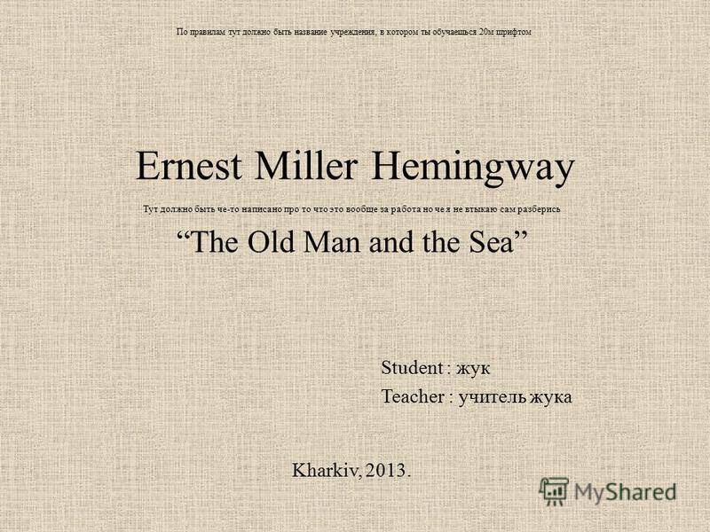 По правилам тут должно быть название учреждения, в котором ты обучаешься 20 м шрифтом Ernest Miller Hemingway Тут должно быть че-то написано про то что это вообще за работа но че я не втыкаю сам разберись The Old Man and the Sea Student : жук Teacher
