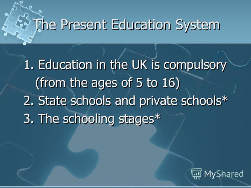 The Present Education System 1. Education in the UK is compulsory (from the ages of 5 to 16) 2. State schools and private schools* 3. The schooling stages* 1. Education in the UK is compulsory (from the ages of 5 to 16) 2. State schools and private s