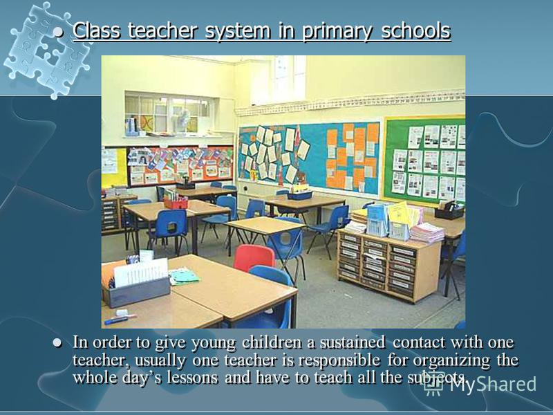 Class teacher system in primary schools In order to give young children a sustained contact with one teacher, usually one teacher is responsible for organizing the whole days lessons and have to teach all the subjects. Class teacher system in primary
