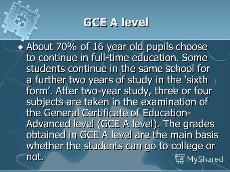 GCE A level About 70% of 16 year old pupils choose to continue in full-time education. Some students continue in the same school for a further two years of study in the sixth form. After two-year study, three or four subjects are taken in the examina