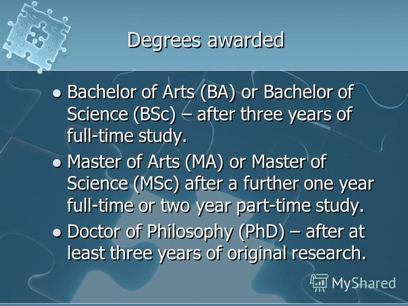 Degrees awarded Bachelor of Arts (BA) or Bachelor of Science (BSc) – after three years of full-time study. Master of Arts (MA) or Master of Science (MSc) after a further one year full-time or two year part-time study. Doctor of Philosophy (PhD) – aft