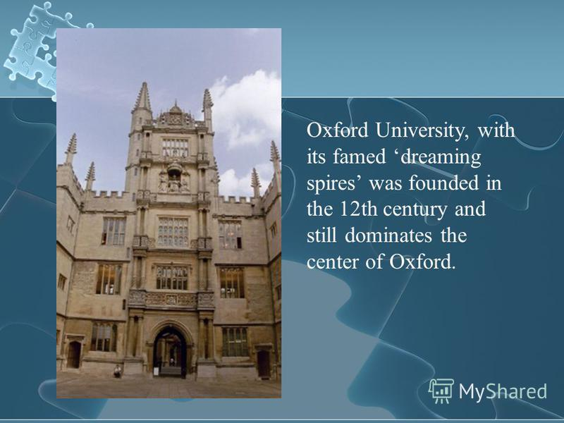 Oxford University, with its famed dreaming spires was founded in the 12th century and still dominates the center of Oxford.