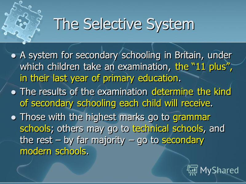 The Selective System A system for secondary schooling in Britain, under which children take an examination, the 11 plus, in their last year of primary education. The results of the examination determine the kind of secondary schooling each child will