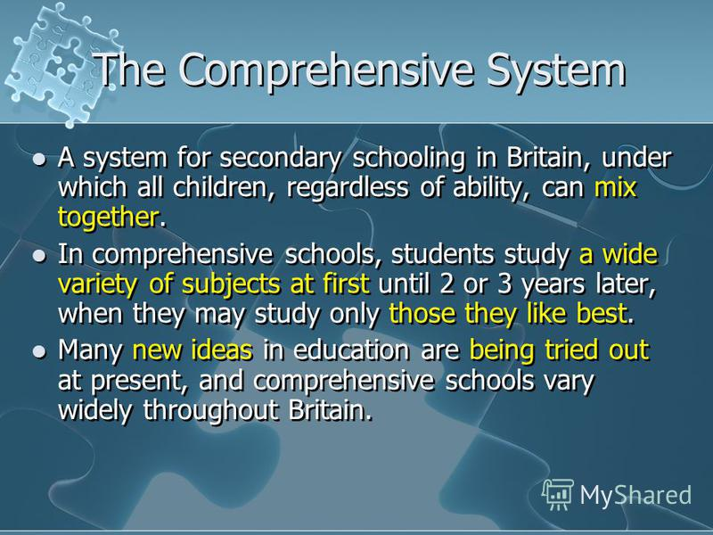 The Comprehensive System A system for secondary schooling in Britain, under which all children, regardless of ability, can mix together. In comprehensive schools, students study a wide variety of subjects at first until 2 or 3 years later, when they