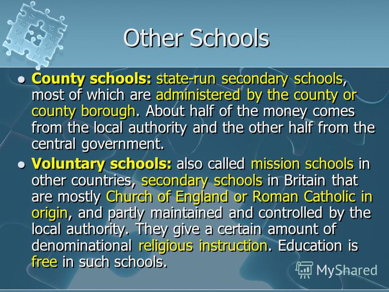 Other Schools County schools: state-run secondary schools, most of which are administered by the county or county borough. About half of the money comes from the local authority and the other half from the central government. Voluntary schools: also