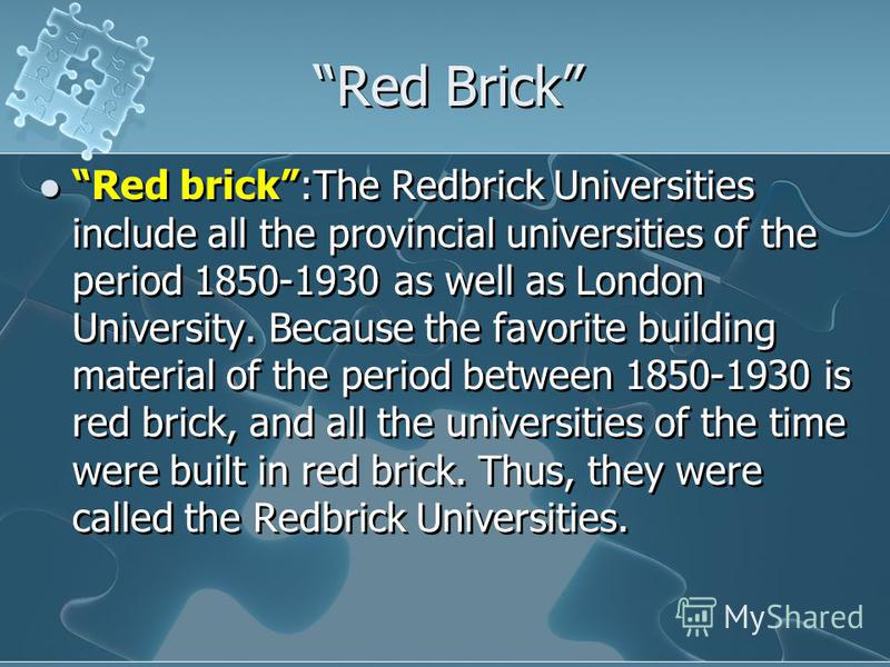 Red Brick Red brick:The Redbrick Universities include all the provincial universities of the period 1850-1930 as well as London University. Because the favorite building material of the period between 1850-1930 is red brick, and all the universities