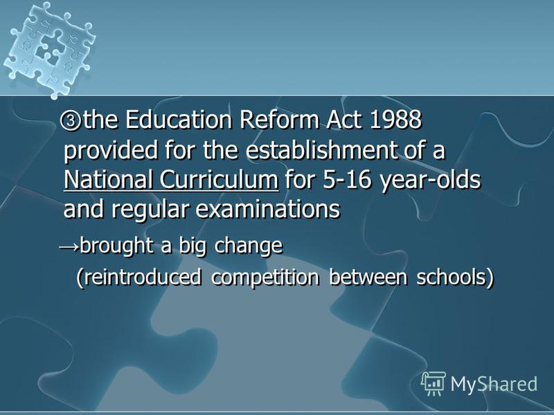 the Education Reform Act 1988 provided for the establishment of a National Curriculum for 5-16 year-olds and regular examinations brought a big change (reintroduced competition between schools) the Education Reform Act 1988 provided for the establish