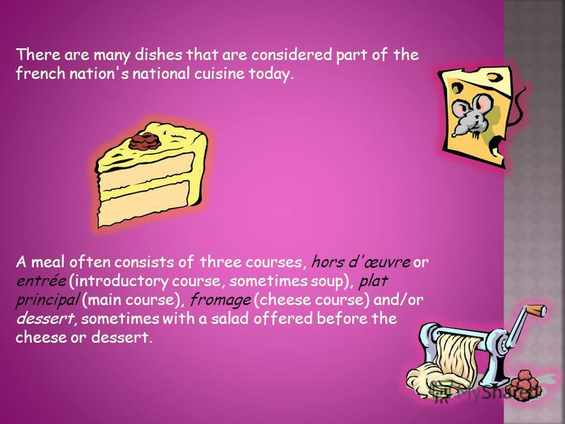 There are many dishes that are considered part of the french nation's national cuisine today. A meal often consists of three courses, hors d'œuvre or entrée (introductory course, sometimes soup), plat principal (main course), fromage (cheese course)