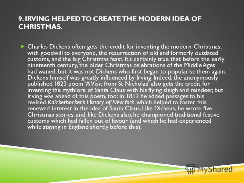 9. IRVING HELPED TO CREATE THE MODERN IDEA OF CHRISTMAS. Charles Dickens often gets the credit for inventing the modern Christmas, with goodwill to everyone, the resurrection of old and formerly outdated customs, and the big Christmas feast. Its cert