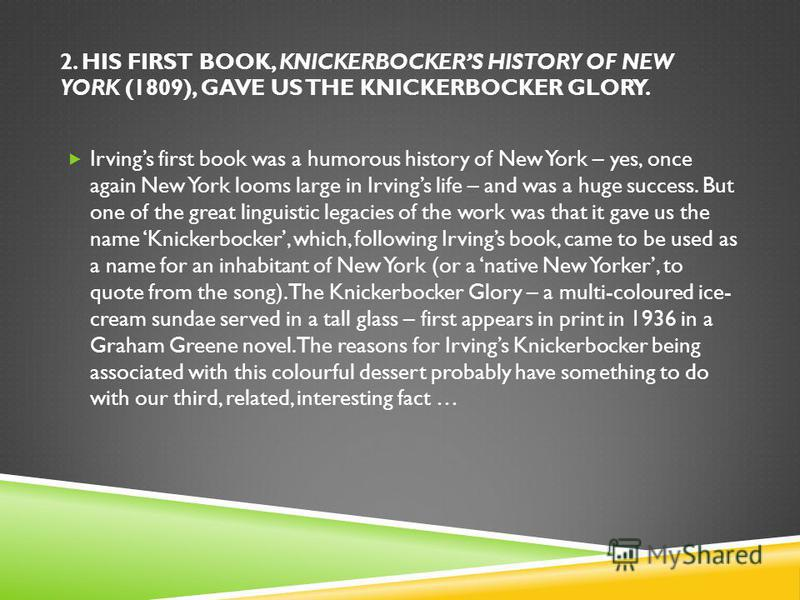 2. HIS FIRST BOOK, KNICKERBOCKERS HISTORY OF NEW YORK (1809), GAVE US THE KNICKERBOCKER GLORY. Irvings first book was a humorous history of New York – yes, once again New York looms large in Irvings life – and was a huge success. But one of the great