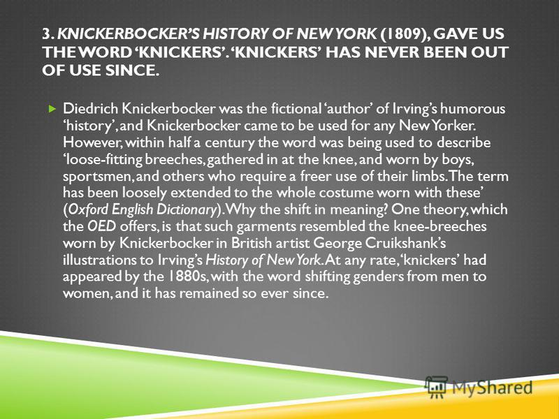 3. KNICKERBOCKERS HISTORY OF NEW YORK (1809), GAVE US THE WORD KNICKERS. KNICKERS HAS NEVER BEEN OUT OF USE SINCE. Diedrich Knickerbocker was the fictional author of Irvings humorous history, and Knickerbocker came to be used for any New Yorker. Howe