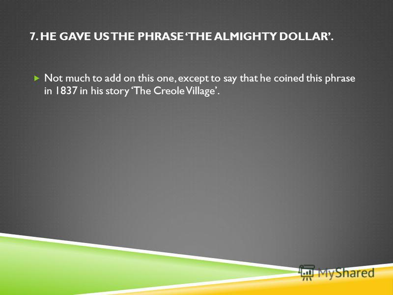 7. HE GAVE US THE PHRASE THE ALMIGHTY DOLLAR. Not much to add on this one, except to say that he coined this phrase in 1837 in his story The Creole Village.