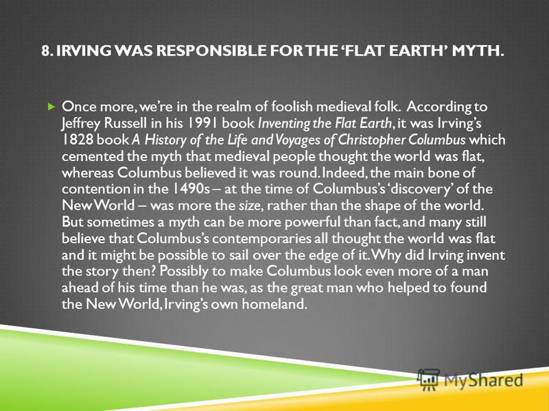 8. IRVING WAS RESPONSIBLE FOR THE FLAT EARTH MYTH. Once more, were in the realm of foolish medieval folk. According to Jeffrey Russell in his 1991 book Inventing the Flat Earth, it was Irvings 1828 book A History of the Life and Voyages of Christophe