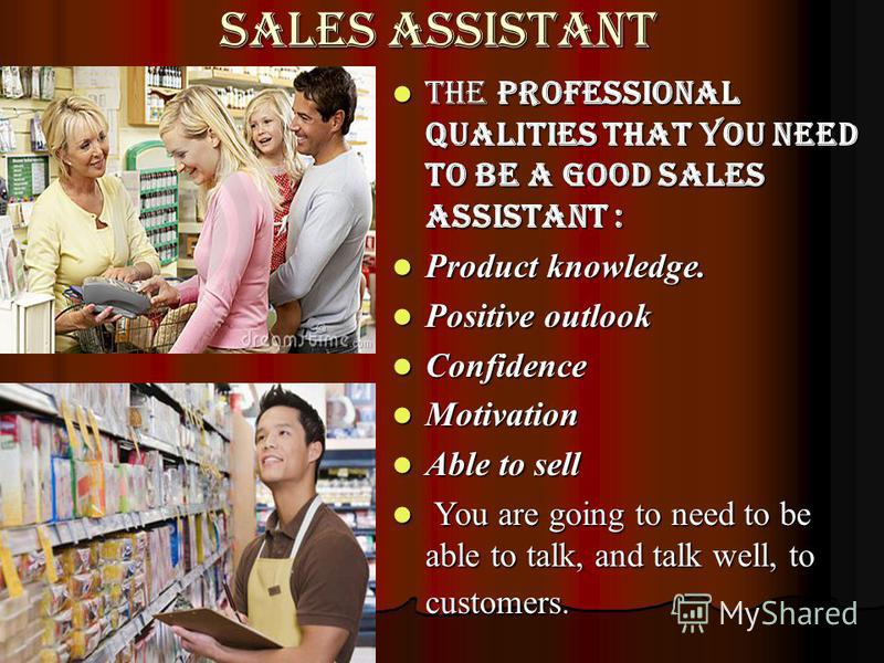 Sales assistant the Professional Qualities that you Need to be a good Sales Assistant : Product knowledge. Positive outlook Confidence Motivation Able to sell Y You are going to need to be able to talk, and talk well, to customers.