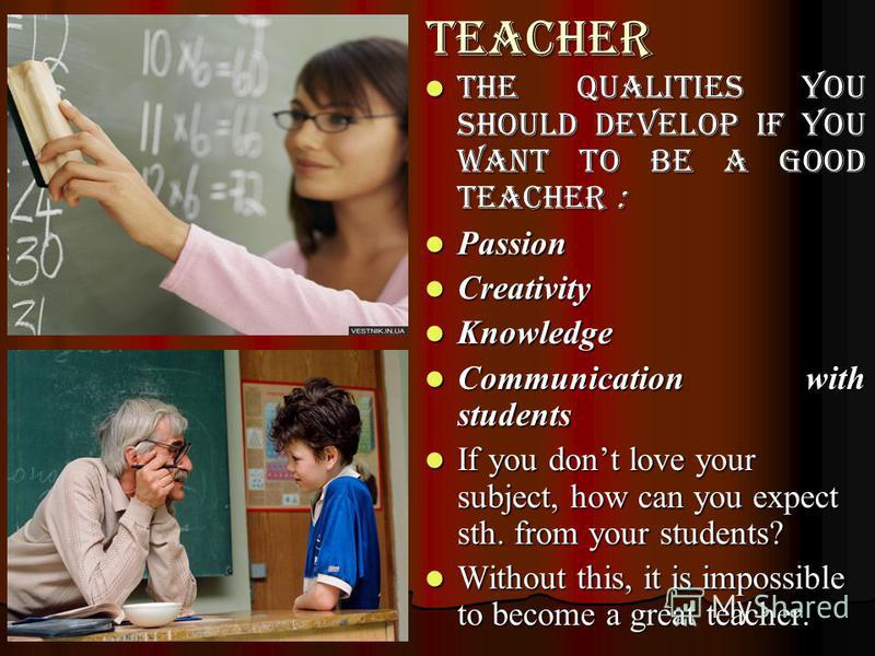 teacher the qualities you should develop if you want to be a good teacher : the qualities you should develop if you want to be a good teacher : Passion Passion Creativity Creativity Knowledge Knowledge Communication with students Communication with s