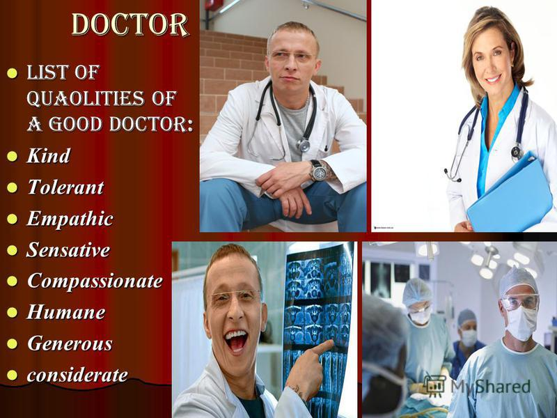 doctor List of quaolities of a good doctor: List of quaolities of a good doctor: Kind Kind Tolerant Tolerant Empathic Empathic Sensative Sensative Compassionate Compassionate Humane Humane Generous Generous considerate considerate