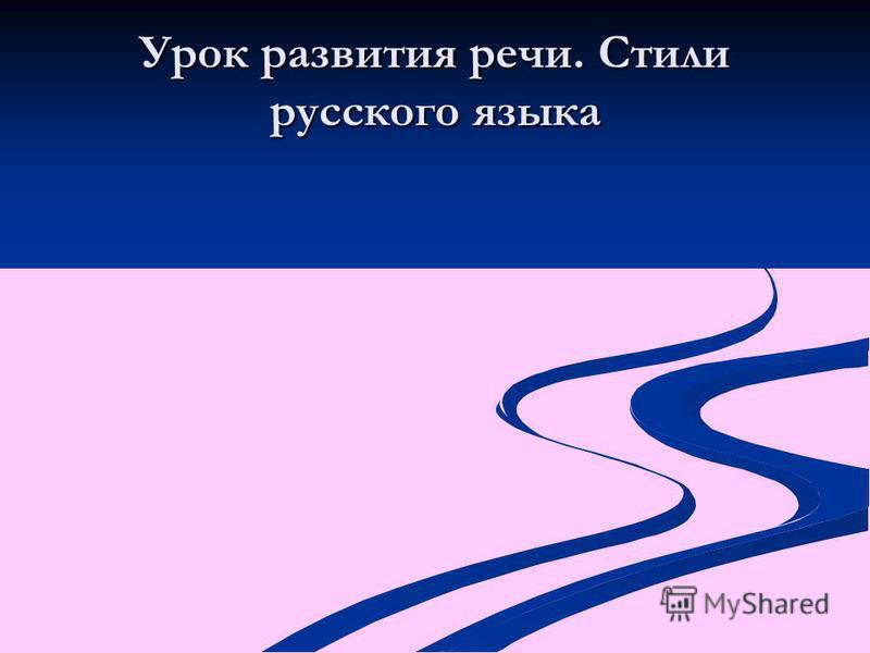 Урок развития речи. Стили русского языка
