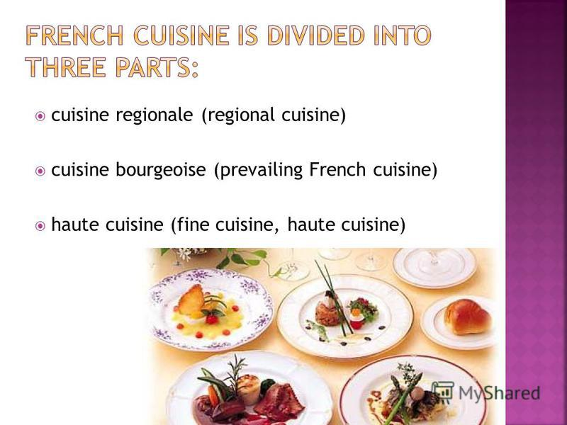 cuisine regionale (regional cuisine) cuisine bourgeoise (prevailing French cuisine) haute cuisine (fine cuisine, haute cuisine)