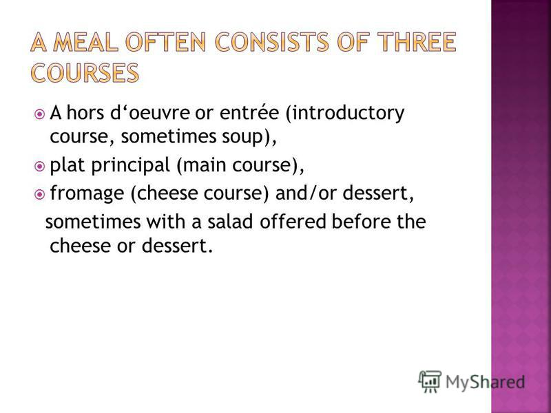 A hors doeuvre or entrée (introductory course, sometimes soup), plat principal (main course), fromage (cheese course) and/or dessert, sometimes with a salad offered before the cheese or dessert.