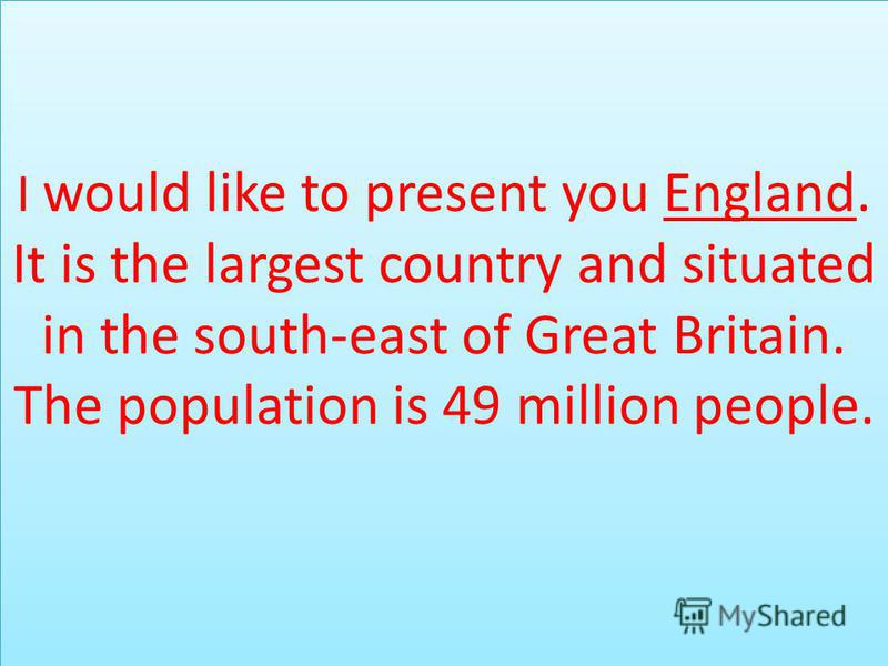 I would like to present you England. It is the largest country and situated in the south-east of Great Britain. The population is 49 million people.
