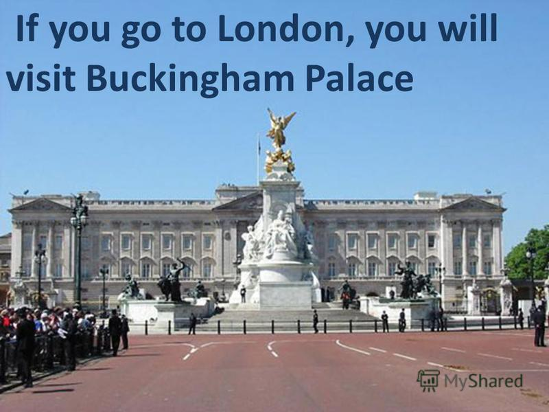 If you go to London, you will visit Buckingham Palace