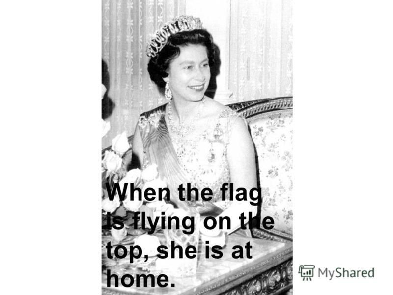 When the flag is flying on the top, she is at home.