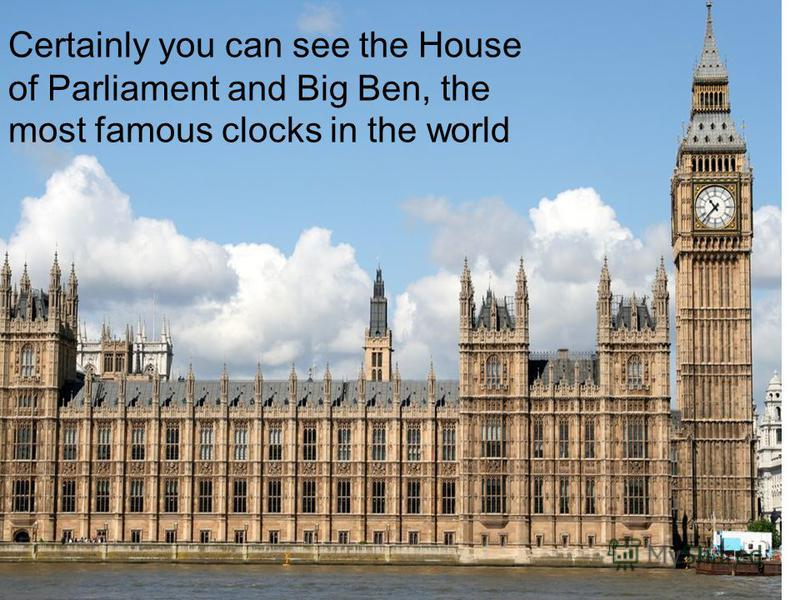 Certainly you can see the House of Parliament and Big Ben, the most famous clocks in the world