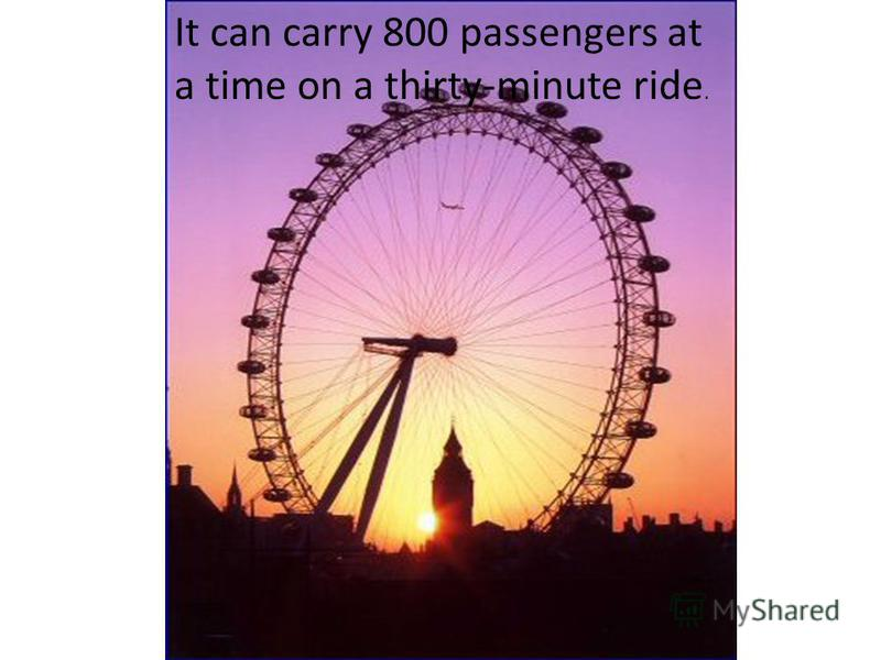 It can carry 800 passengers at a time on a thirty-minute ride.