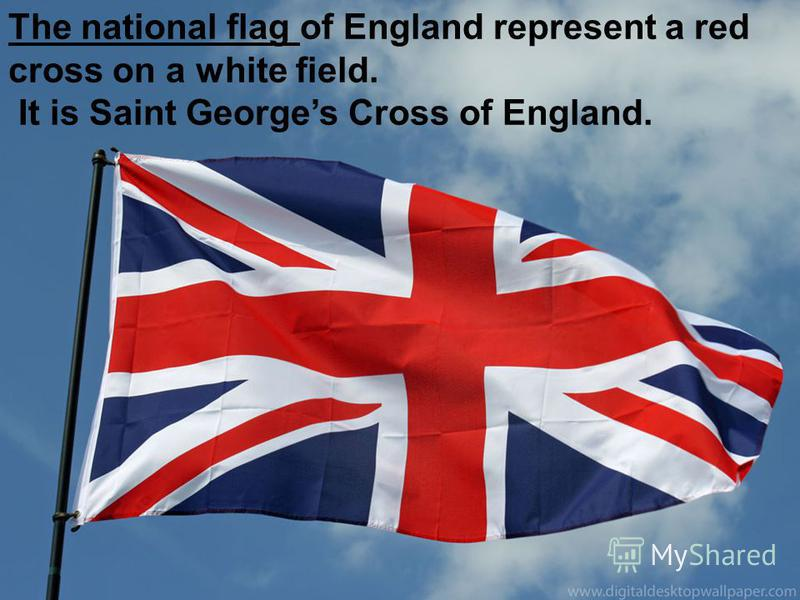 The national flag of England represent a red cross on a white field. It is Saint Georges Cross of England.