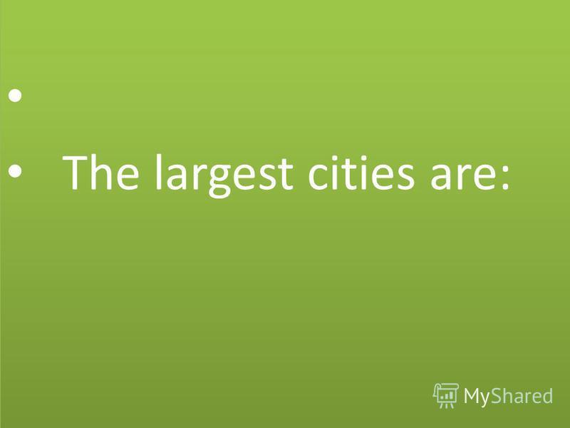 The largest cities are: The largest cities are: