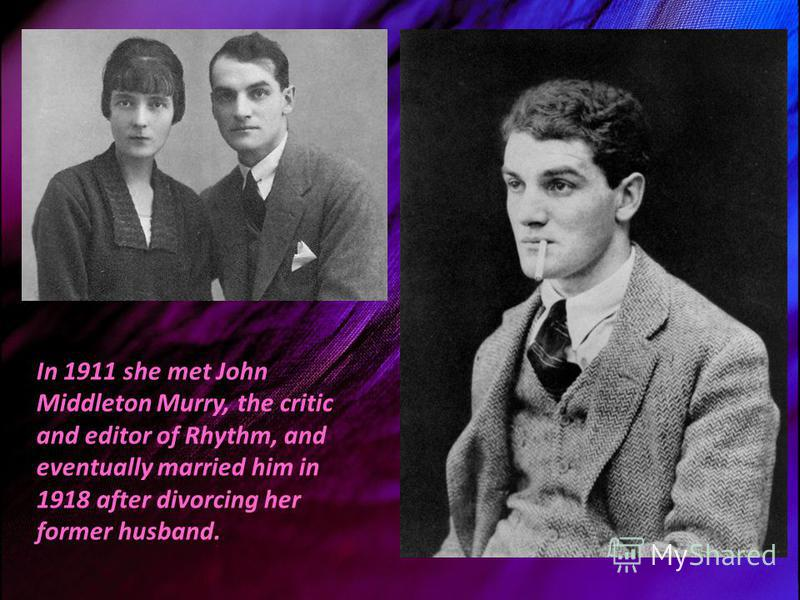 In 1911 she met John Middleton Murry, the critic and editor of Rhythm, and eventually married him in 1918 after divorcing her former husband.